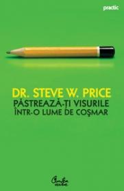 Pastreaza-ti visurile intr-o lume de cosmar. 10 strategii sigure pentru a depasi obstacolele si a-ti implini visurile - Steve Price