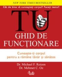 TU. Ghid de functionare. Cunoaste-ti corpul pentru a ram?ne t?nar si sanatos - Dr. Michael F. Roizen, Dr. Mehmet C. Oz