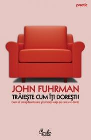 Traieste cum iti doresti! Cum sa creati bunastare si sa traiti viata pe care v-o doriti - John Fuhrman