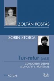 Tur-retur (vol. I). Convorbiri despre munca in strainatate - Zolt?n Rost?s si Sorin Stoica