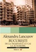Bucuresti:de La Tramvaiul Cu Cai La Automobil - Lancuzov Alexandru