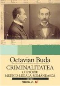 Criminalitatea. O Istorie Medico-legala Romaneasca - Buda Octavian