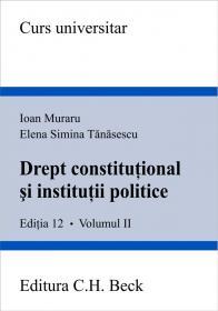 Drept Constitutional si Institutii Politice, Editia A Xii-a, Volumul Ii - Muraru Ioan, Tanasescu Elena Simina