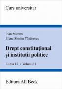 Drept Constitutional si Institutii Politice, Volumul I, Editia A Xii-a - Muraru Ioan, Tanasescu Elena Simina