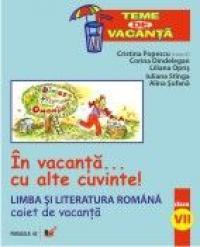 In Vacanta... Cu Alte Cuvinte! Limba si Literatura  Romana. Caiet De Vacanta. Clasa A Vii-a - Stangaiuliana, Sufanaalina, Oprisliliana, Dindelegan Corina, Popescu Cristina