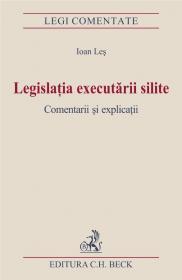 Legislatia Executarii Silite. Comentarii si Explicatii. Editia I. - Les Ioan