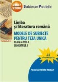 Limba si Literatura Romana. Modele De Subiecte Pentru Teza Unica. Clasa A Viii-a. Semestrul I - Davidoiu-roman Anca