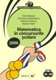 Matematica In Concursurile Scolare 2006.clasele Ix-xii - Teler Marian, Ionescu Marian, Golesteanu Dumitru, Branzei Dan