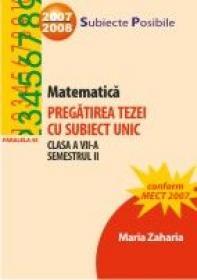 Matematica. Pregatirea Tezei Cu Subiect Unic. Clasa A Vii-a. Semestrul Ii - Zaharia Maria