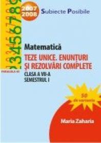 Matematica. Teze Unice. Enunturi si Rezolvari Complete. Clasa A Vii-a. Semestrul I - Zaharia Maria