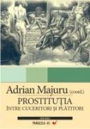 Prostitutia. Intre Cuceritori si Platitori - Majuru Adrian