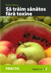 Sa Traim Sanatos Fara Toxine. Ghid Fundamental. Alimente si Plante Naturale Pentru Regenerarea Celulara Completa - Morse Robert