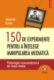 150 de experimente pentru a intelege manipularea mediatica. Psihologia consumatorului de mass-media - Sebastien Bohler