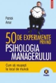 50 de experimente privind psihologia managerului. Cum sa reusesti la locul de munca - Patrick Amar