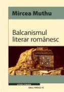 BALCANISMUL LITERAR ROMANESC - MUTHU, Mircea (ex)