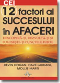 Cei 12 factori ai succesului in afaceri - Kevin Hogan, Dave Lakhani, Mollie Marti