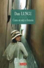 Cum sa uiti o femeie (editie noua) - Dan Lungu