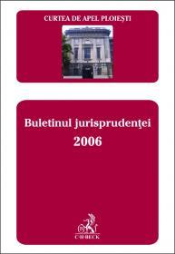 Curtea de Apel Ploiesti. Buletinul jurisprudentei 2006 - Curtea de Apel Ploiesti
