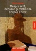 DESPRE ARTA, NEBUNIE SI MISTICISM. CORPUS CHRISTI - GALATANU, Mihail