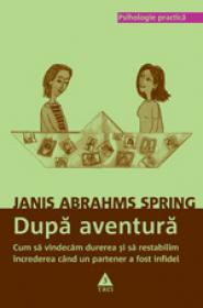 Dupa aventura. Cum sa vindecam durerea si sa restabilim increderea cand un partener a fost infidel - Janis Abrahms Spring