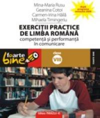 EXERCITII PRACTICE DE LIMBA ROMANA. Competenta si performanta in comunicare - clasa a VIII-a - COTOI, Geanina ; RUSU, Mina-Maria ; TIMINGERIU, Mihaela ; HAILA, Irina-Carmen