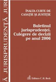 Inalta Curte de Casatie si Justitie. Buletinul jurisprudentei. Culegere de decizii pe anul 2006 - Inalta Curte de Casatie si Justitie