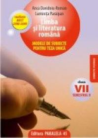 LIMBA SI LITERATURA ROMANA. MODELE DE SUBIECTE PENTRU TEZA UNICA, CLASA A VII-A, SEMESTRUL II - PARAIPAN, Luminita ; ROMAN, Anca Davidoiu
