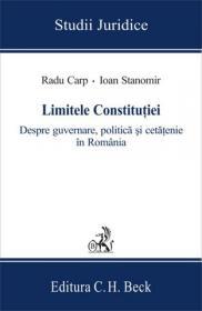 Limitele Constitutiei. Despre guvernare, politica si cetatenie in Romania - Stanomir Ioan , Carp Radu