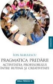 PRAGMATICA PREDARII. ACTIVITATEA PROFESORULUI INTRE RUTINA SI CREATIVITATE - ALBULESCU, Ion