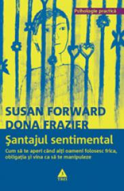 Santajul sentimental. Cum sa te aperi cand alti oameni folosesc frica, obligatia si vina ca sa te manipuleze - Susan Forward, Dona Frazier