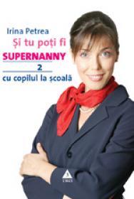 Si tu poti fi Supernanny 2. Cu copilul la scoala - Irina Petrea