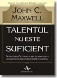 Talentul nu este suficient - John C. Maxwell
