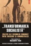 ?Transformarea socialista?. Politici ale regimului comunist intre ideologie si administratie - Ruxandra Ivan (coord. )