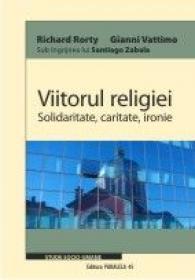 VIITORUL RELIGIEI. SOLIDARITATE, CARITATE, IRONIE - VATTIMO, Gianni ; RORTY, Richard