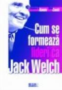 Cum se formeaza lideri ca Jack Welch - Stephen H. Baum