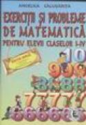 Exercitii si probleme de matematica pentru elevii claselor I-IV - Angelica Calugarita