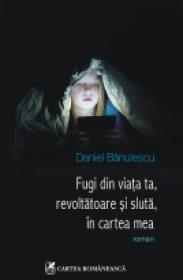Fugi din viata ta, revoltatoare si sluta, in cartea mea - Daniel Banulescu
