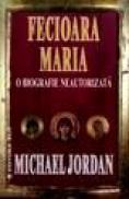 Fecioara Maria. O biografie neautorizata - Michael Jordan