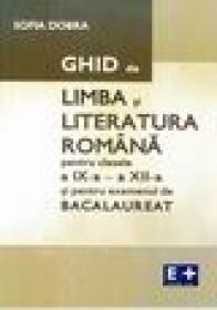 Ghid de limba si literatura romana pentru clasele a IX-a - a XII-a si pentru examenul de bacalaureat - Sofia Dobra
