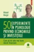 50 experimente in psihologie privind economiile si investitiile. Cum sa iei cele mai bune decizii financiare - Mickael Mangot