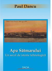 Apa Satmarului - Un Secol De Istorie Tehnologica - Paul Dancu