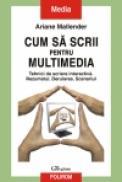 Cum sa scrii pentru multimedia. Tehnici de scriere interactiva. Rezumatul. Derularea. Scenariul - Ariane Mallender