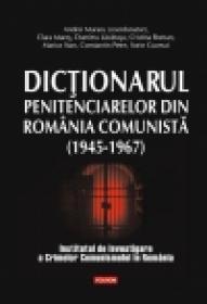 Dictionarul penitenciarelor din Romania comunista (1945-1967) - Andrei Muraru (coord. )