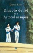 Dincolo De Rol Sau Actorul Nesupus - George Banu