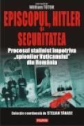 Episcopul, Hitler si Securitatea. Procesul stalinist impotriva ?spionilor Vaticanului? din Romania - William Totok