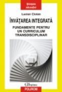 Invatarea integrata. Fundamente pentru un curriculum transdisciplinar - Lucian Ciolan