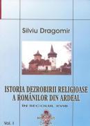 Istoria Dezrobirii Religioase A Romanilor Din Ardeal Vol I - Silviu Dragomir
