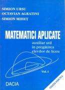 Matematici Aplicate, Auxiliar In Pregatirea Elevilor De Liceu, Vol. I - Simion Ursu, Octavian Agratini, Simion Mihet