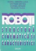 Roboti, Structura Cinematica si Caracteristici - Teodor Tiuca, Vistrian Maties