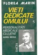 Vieti Dedicate Omului - Pesonalitati Medicale Clujene Aurel Moga - Florea Marin